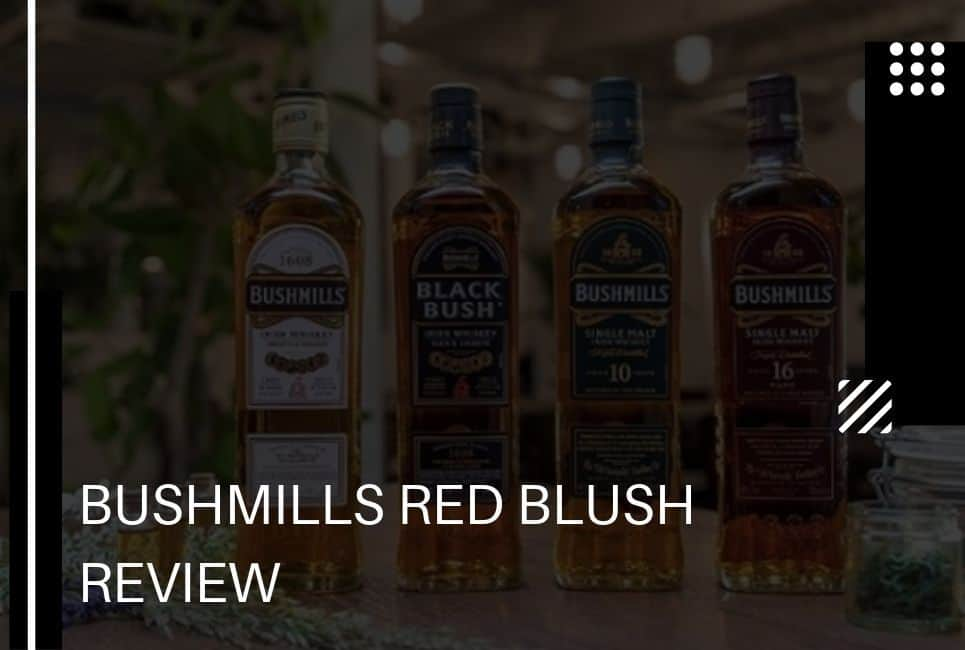 The Bushmills Red Blush Review – Is this Irish Whiskey Right for You?