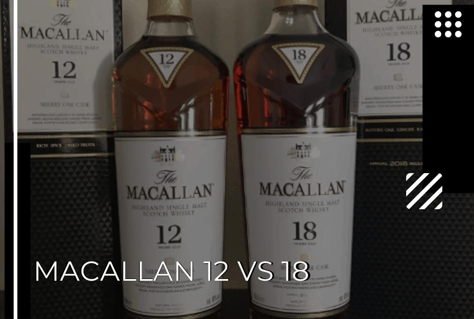 Macallan 12 vs 18: Does the Price Make a Difference?